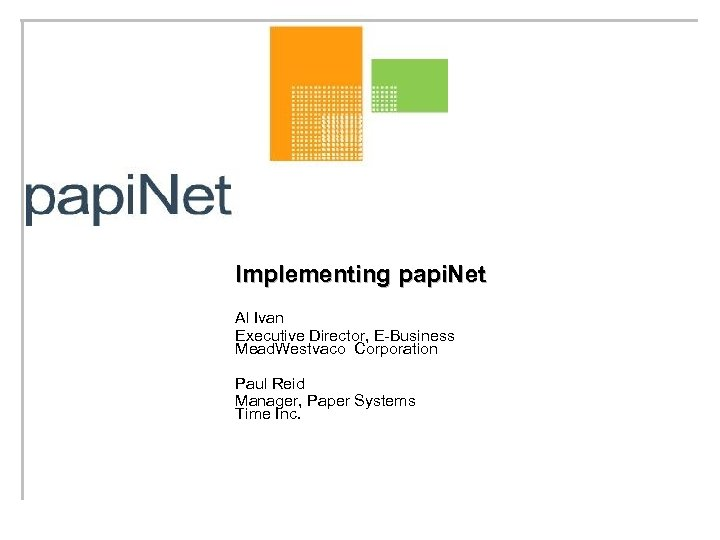 Implementing papi. Net Al Ivan Executive Director, E-Business Mead. Westvaco Corporation Paul Reid Manager,