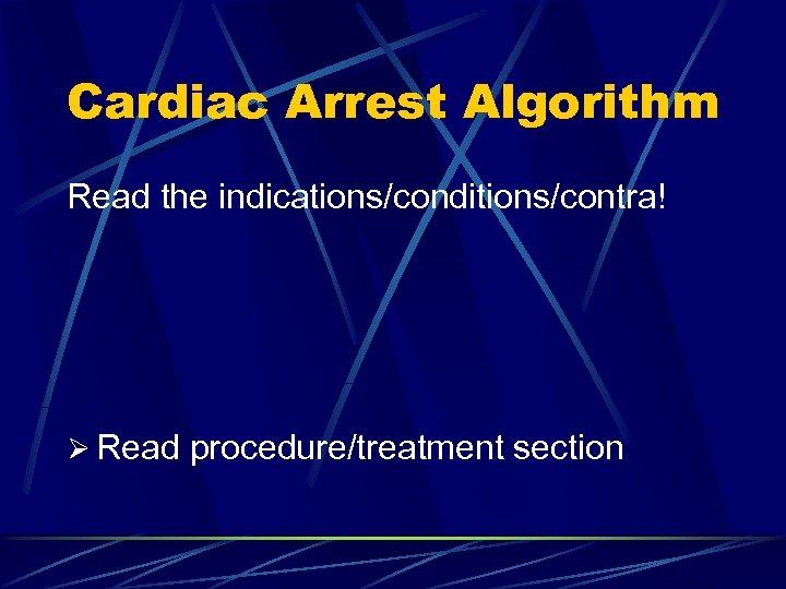 Cardiac Arrest Algorithm Read the indications/conditions/contra! Ø Read procedure/treatment section
