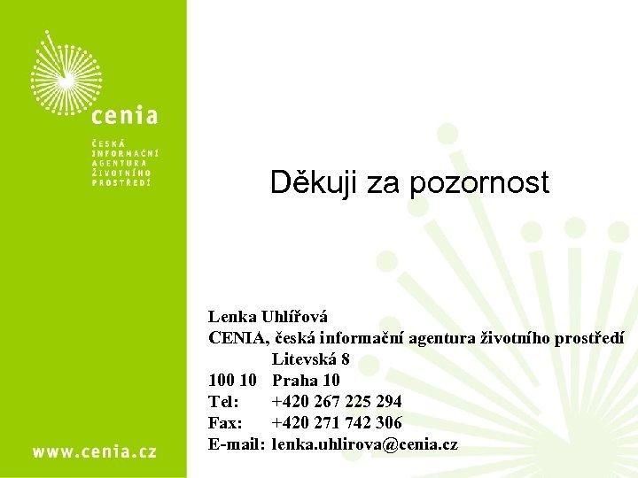 Děkuji za pozornost Lenka Uhlířová CENIA, česká informační agentura životního prostředí Litevská 8 100