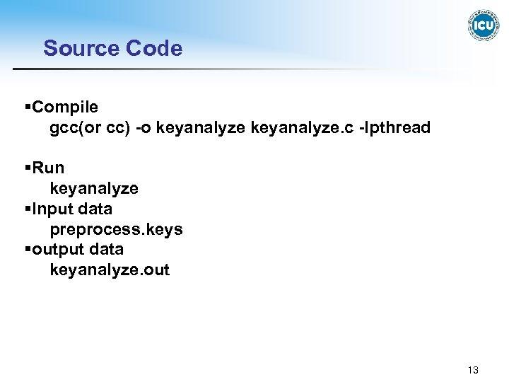 Source Code §Compile gcc(or cc) -o keyanalyze. c -lpthread §Run keyanalyze §Input data preprocess.