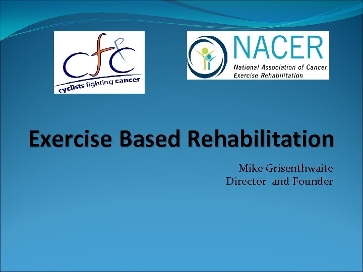 Exercise Based Rehabilitation Mike Grisenthwaite Director and Founder