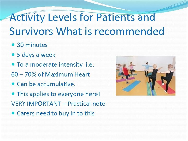 Activity Levels for Patients and Survivors What is recommended? 30 minutes 5 days a