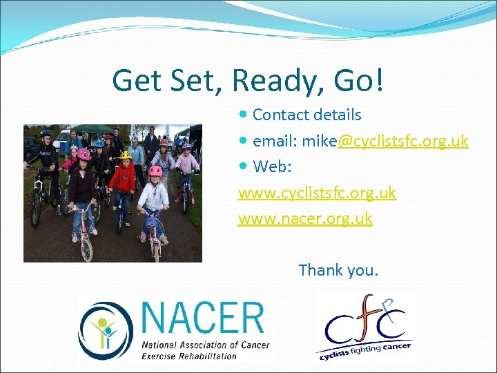 Get Set, Ready, Go! Contact details email: mike@cyclistsfc. org. uk Web: www. cyclistsfc. org.