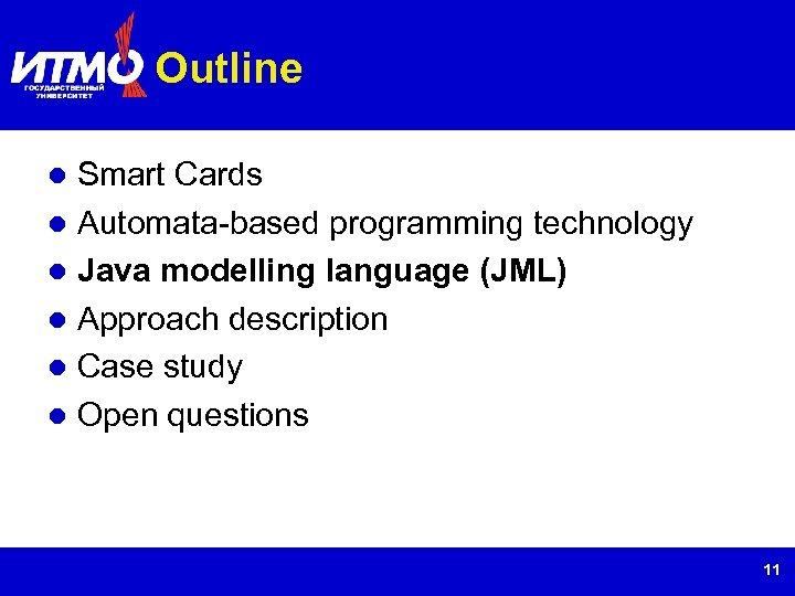 Outline Smart Cards Automata-based programming technology Java modelling language (JML) Approach description Case study