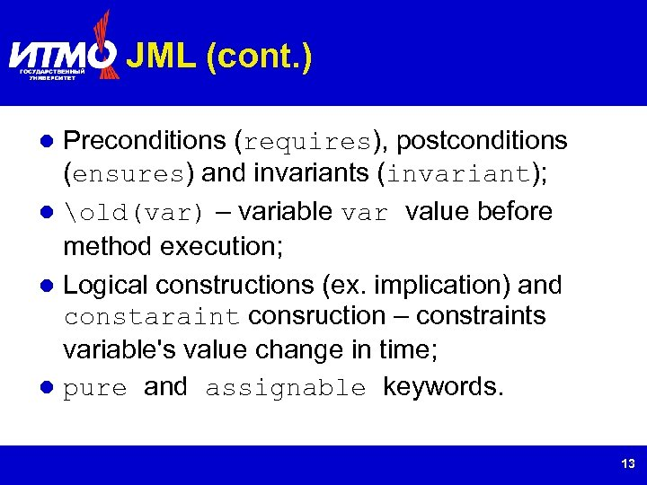 JML (cont. ) Preconditions (requires), postconditions (ensures) and invariants (invariant); old(var) – variable var