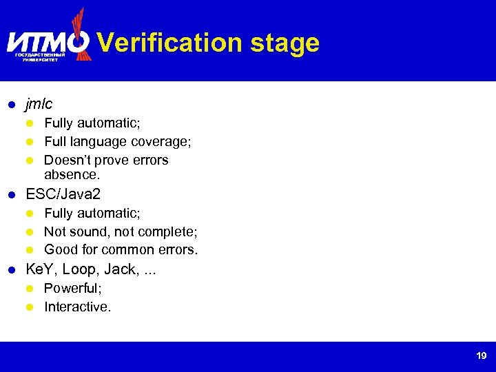 Verification stage jmlc Fully automatic; Full language coverage; Doesn't prove errors absence. ESC/Java 2