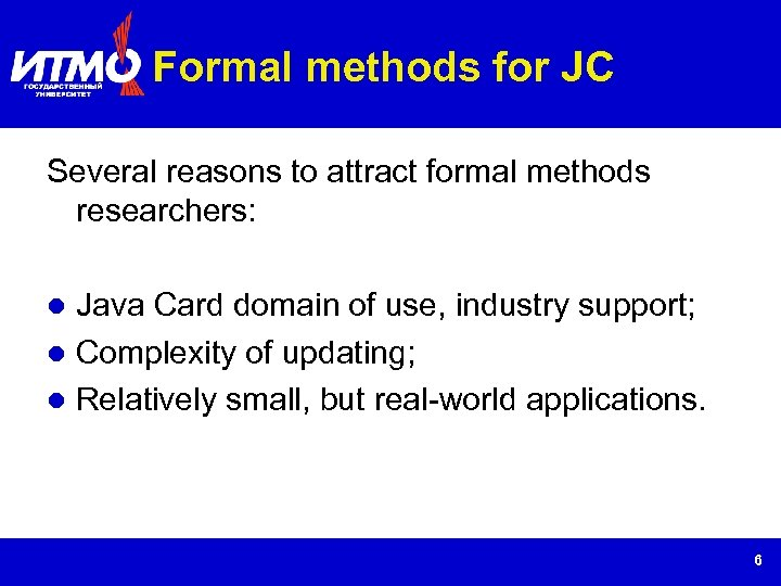 Formal methods for JC Several reasons to attract formal methods researchers: Java Card domain