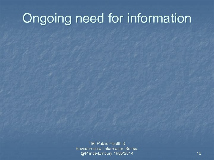 Ongoing need for information TMI Public Health & Environmental Information Series. @Prince-Embury. 1985/2014 10