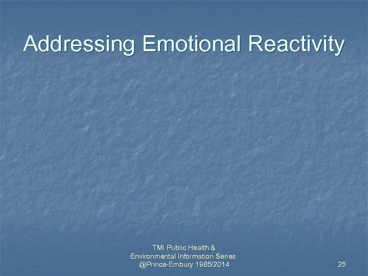 Addressing Emotional Reactivity TMI Public Health & Environmental Information Series. @Prince-Embury. 1985/2014 25