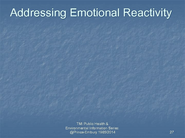 Addressing Emotional Reactivity TMI Public Health & Environmental Information Series. @Prince-Embury. 1985/2014 27