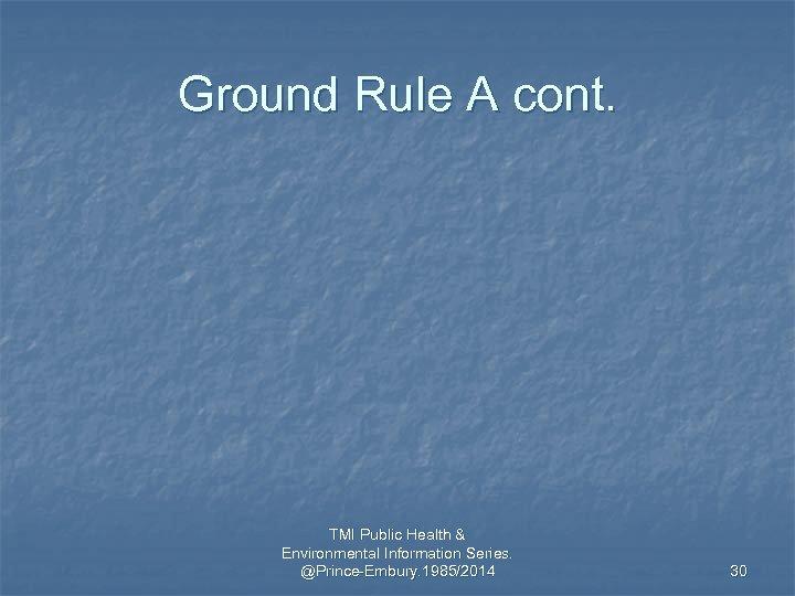 Ground Rule A cont. TMI Public Health & Environmental Information Series. @Prince-Embury. 1985/2014 30