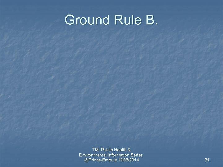 Ground Rule B. TMI Public Health & Environmental Information Series. @Prince-Embury. 1985/2014 31
