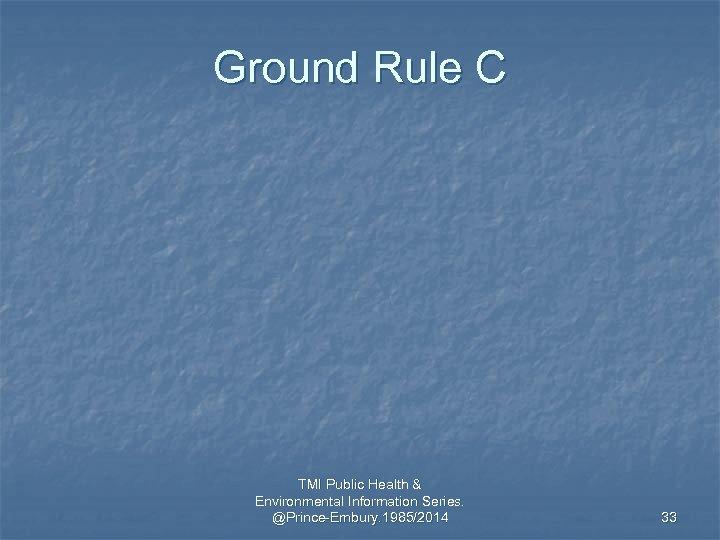 Ground Rule C TMI Public Health & Environmental Information Series. @Prince-Embury. 1985/2014 33