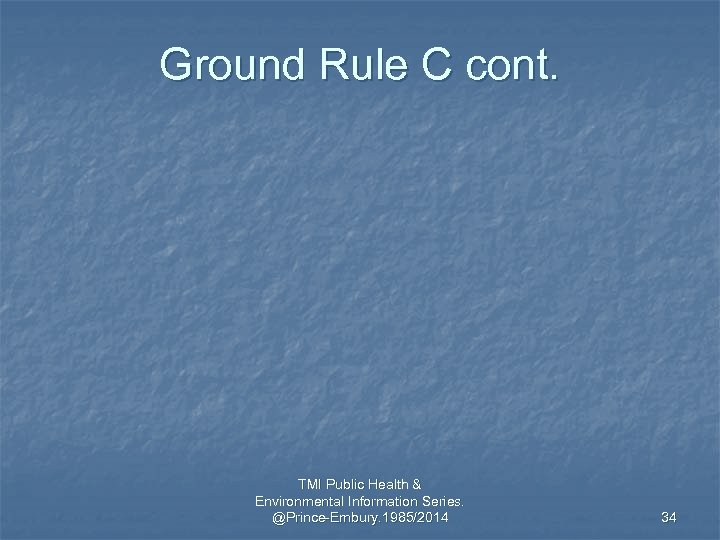 Ground Rule C cont. TMI Public Health & Environmental Information Series. @Prince-Embury. 1985/2014 34