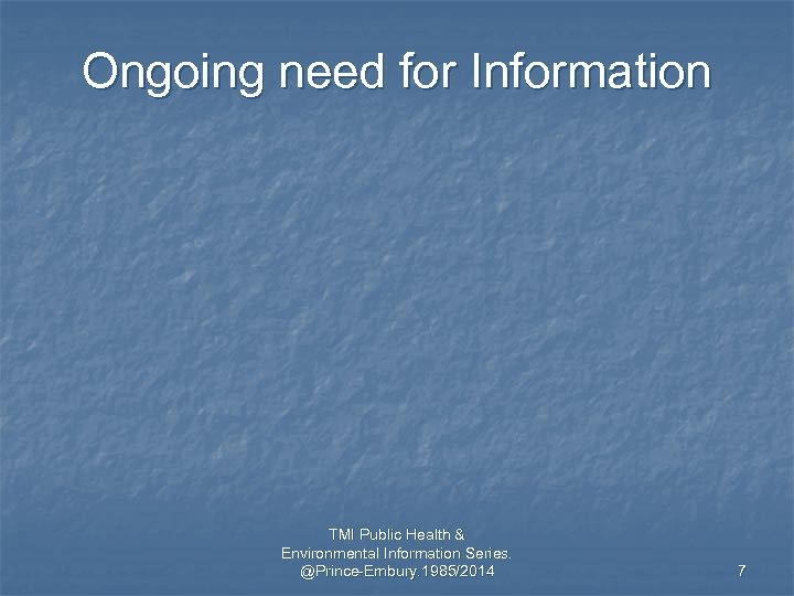 Ongoing need for Information TMI Public Health & Environmental Information Series. @Prince-Embury. 1985/2014 7