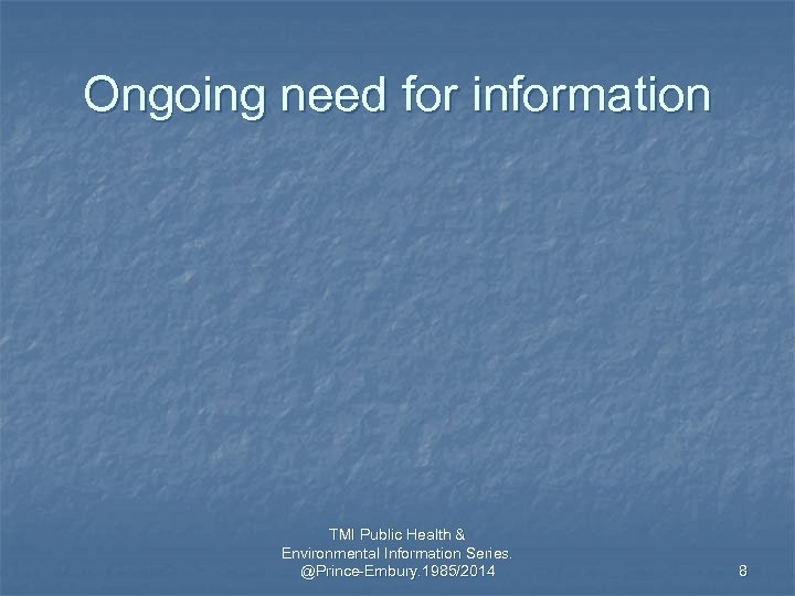 Ongoing need for information TMI Public Health & Environmental Information Series. @Prince-Embury. 1985/2014 8