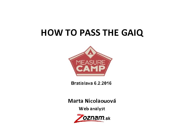 HOW TO PASS THE GAIQ Bratislava 6. 2. 2016 Marta Nicolaouová Web analyst