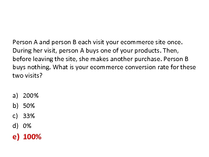 Person A and person B each visit your ecommerce site once. During her visit,