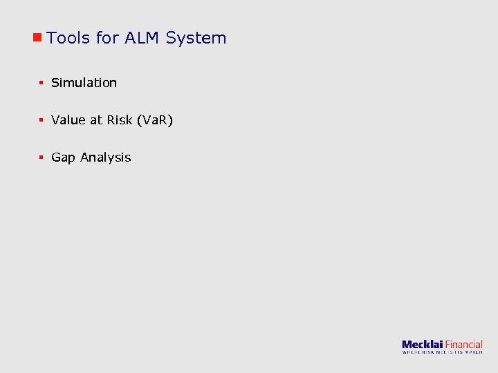 Tools for ALM System § Simulation § Value at Risk (Va. R) § Gap