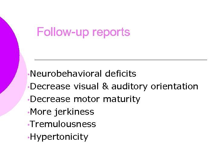 Follow-up reports • Neurobehavioral deficits • Decrease visual & auditory orientation • Decrease motor