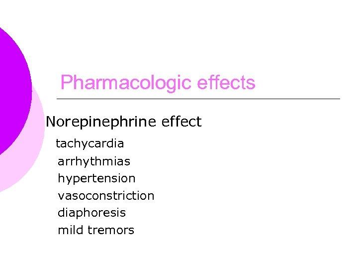 Pharmacologic effects Norepinephrine effect tachycardia arrhythmias hypertension vasoconstriction diaphoresis mild tremors