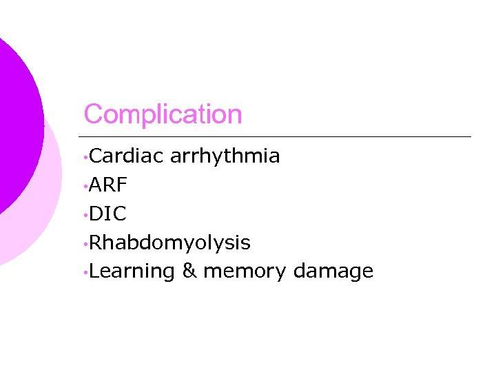 Complication • Cardiac arrhythmia • ARF • DIC • Rhabdomyolysis • Learning & memory