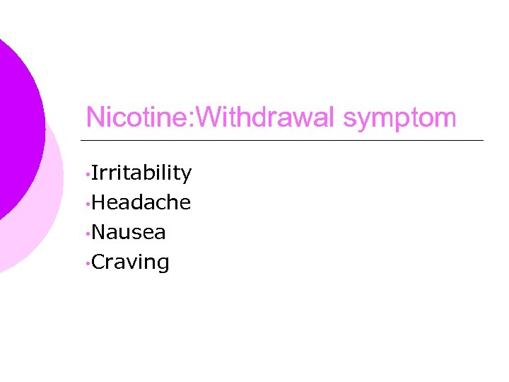 Nicotine: Withdrawal symptom • Irritability • Headache • Nausea • Craving