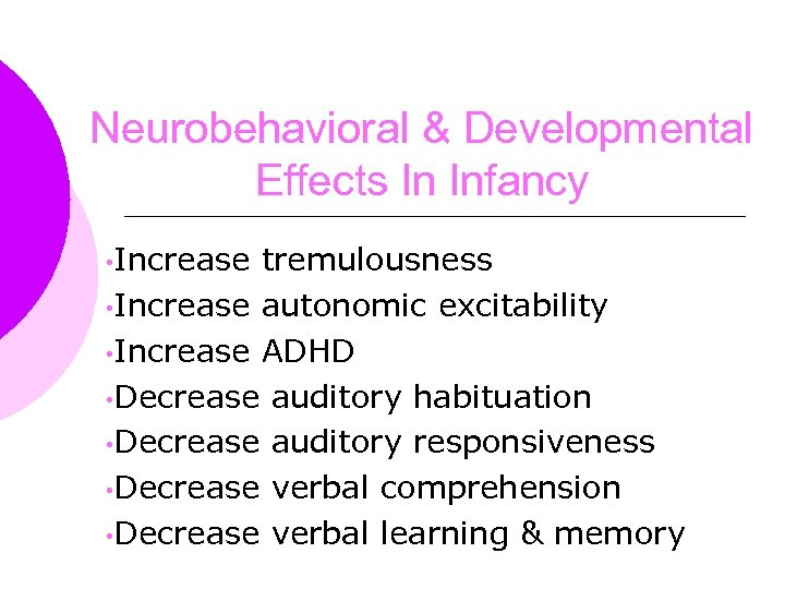 Neurobehavioral & Developmental Effects In Infancy • Increase tremulousness • Increase autonomic excitability •