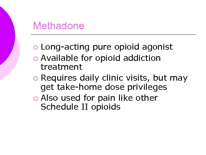 Methadone Long-acting pure opioid agonist ¡ Available for opioid addiction treatment ¡ Requires daily