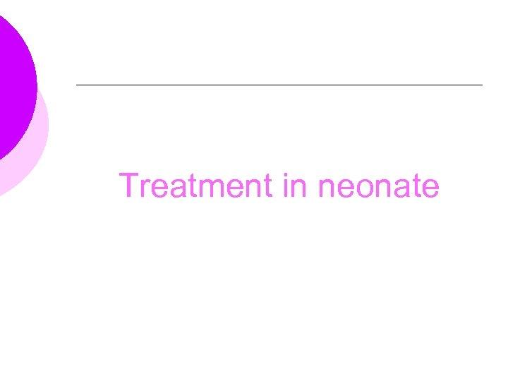Treatment in neonate