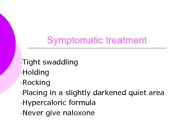 Symptomatic treatment • Tight swaddling • Holding • Rocking • Placing in a slightly