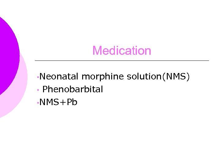 Medication • Neonatal morphine solution(NMS) • Phenobarbital • NMS+Pb