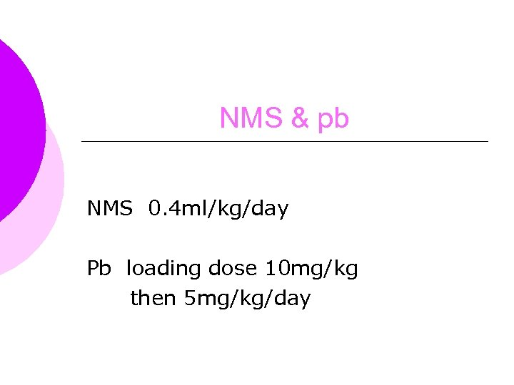 NMS & pb NMS 0. 4 ml/kg/day Pb loading dose 10 mg/kg then 5
