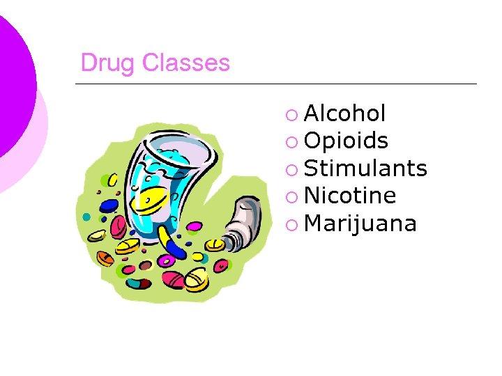 Drug Classes ¡ Alcohol ¡ Opioids ¡ Stimulants ¡ Nicotine ¡ Marijuana