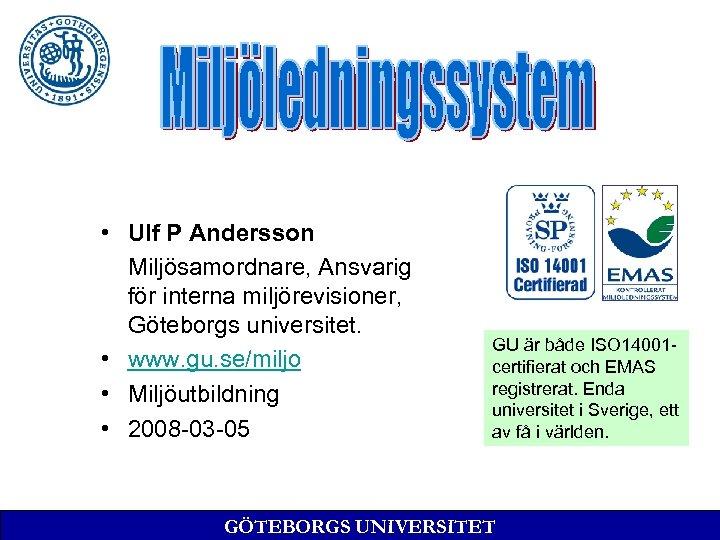 • Ulf P Andersson Miljösamordnare, Ansvarig för interna miljörevisioner, Göteborgs universitet. • www.