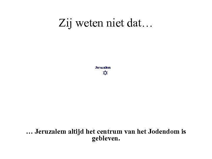 Zij weten niet dat… Jeruzalem altijd het centrum van het Jodendom is gebleven.