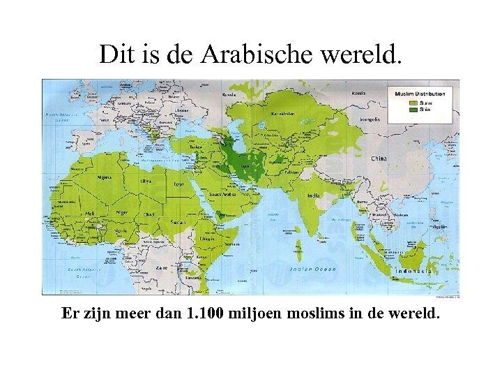 Dit is de Arabische wereld. Er zijn meer dan 1. 100 miljoen moslims in