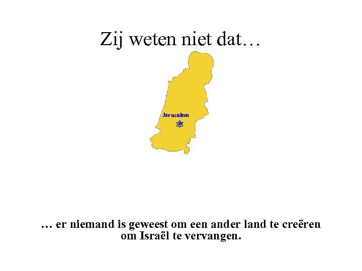 Zij weten niet dat… Jeruzalem … er niemand is geweest om een ander land
