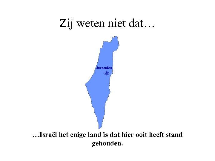 Zij weten niet dat… Jeruzalem …Israël het enige land is dat hier ooit heeft