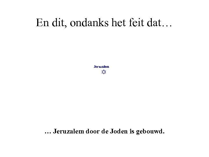 En dit, ondanks het feit dat… Jeruzalem door de Joden is gebouwd.