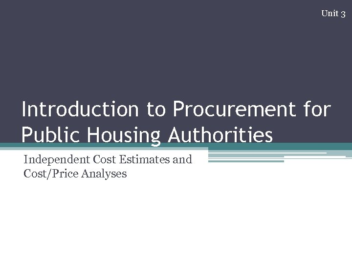 Unit 3 Introduction to Procurement for Public Housing Authorities Independent Cost Estimates and Cost/Price