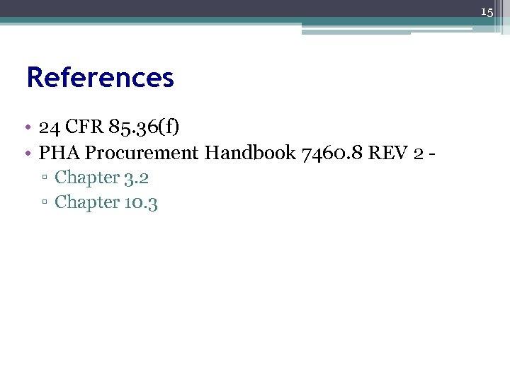 15 References • 24 CFR 85. 36(f) • PHA Procurement Handbook 7460. 8 REV