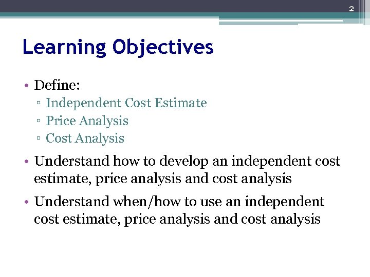 2 Learning Objectives • Define: ▫ Independent Cost Estimate ▫ Price Analysis ▫ Cost