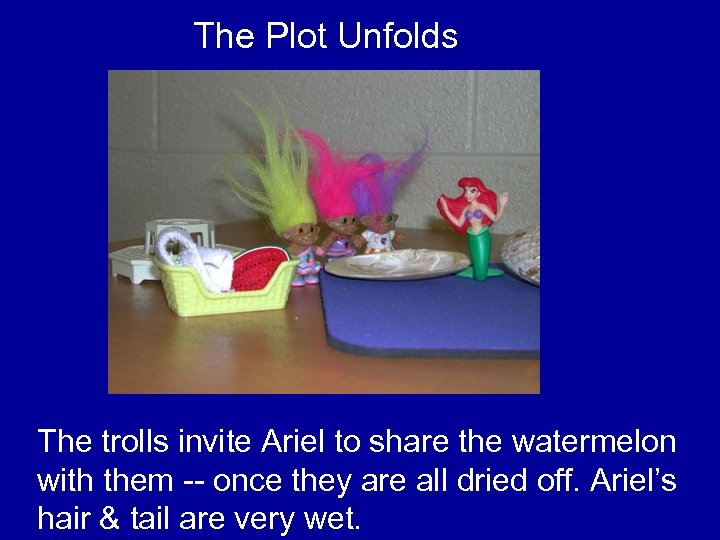 The Plot Unfolds The trolls invite Ariel to share the watermelon with them --