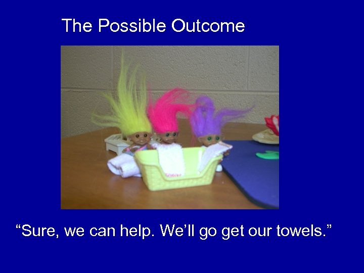 "The Possible Outcome ""Sure, we can help. We'll go get our towels. """