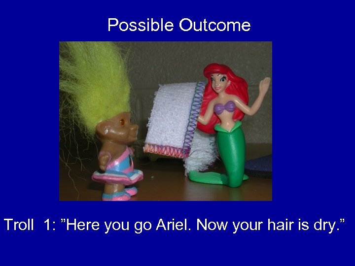 "Possible Outcome Troll 1: ""Here you go Ariel. Now your hair is dry. """