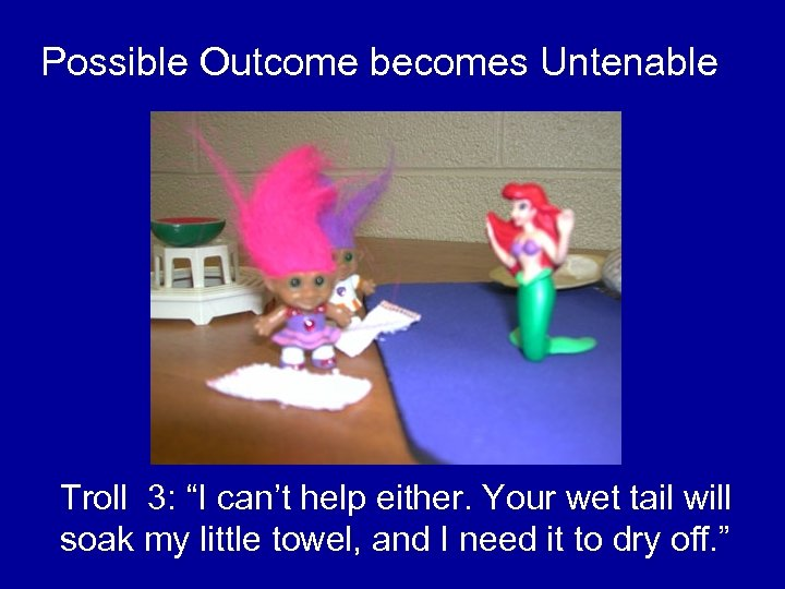 "Possible Outcome becomes Untenable Troll 3: ""I can't help either. Your wet tail will"