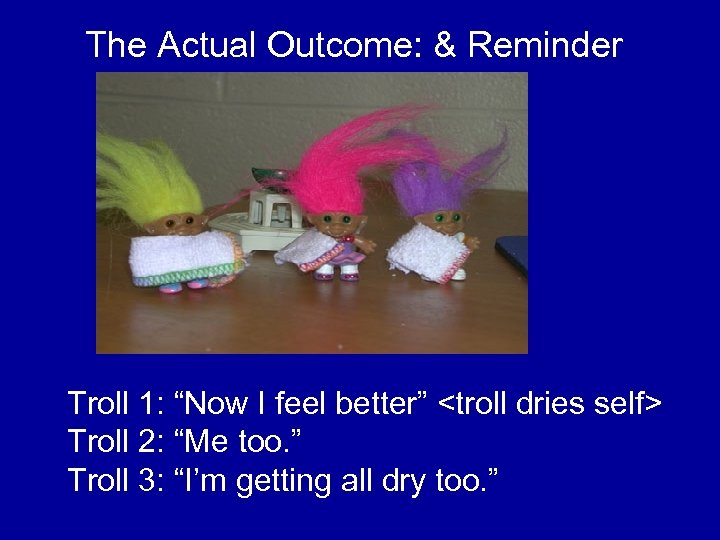 """The Actual Outcome: & Reminder Troll 1: """"Now I feel better"""" <troll dries self>"""