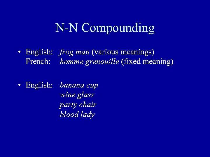N-N Compounding • English: frog man (various meanings) French: homme grenouille (fixed meaning) •