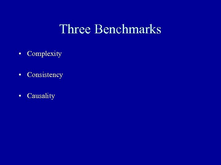 Three Benchmarks • Complexity • Consistency • Causality